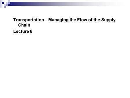 Transportation—Managing the Flow of the Supply Chain Lecture 8.