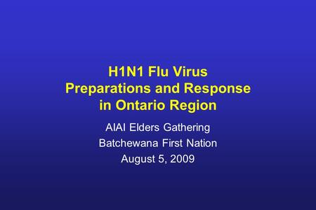 H1N1 Flu Virus Preparations and Response in Ontario Region AIAI Elders Gathering Batchewana First Nation August 5, 2009.