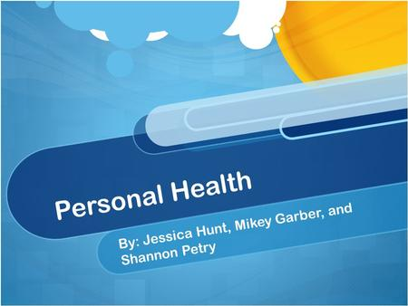 Personal Health By: Jessica Hunt, Mikey Garber, and Shannon Petry.