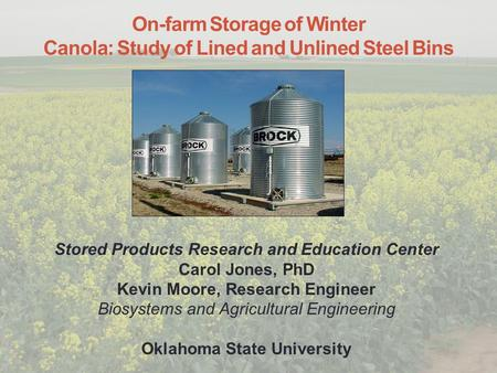 On-farm Storage of Winter Canola: Study of Lined and Unlined Steel Bins Stored Products Research and Education Center Carol Jones, PhD Kevin Moore, Research.