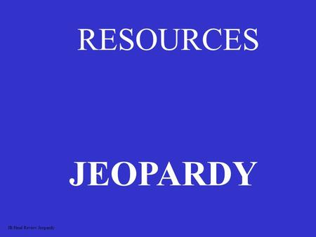 RESOURCES JEOPARDY JB Final Review Jeopardy MINING NONRENEWABLE RESOURCES RENEWABLE RESOURCES WASTEWASTE 100 200 300 400 500.