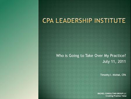 Who is Going to Take Over My Practice? July 11, 2011 Timothy I. Michel, CPA M ICHEL CONSULTING GROUP LLC Creating Practice Value.