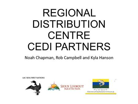 REGIONAL DISTRIBUTION CENTRE CEDI PARTNERS Noah Chapman, Rob Campbell and Kyla Hanson LAC SEUL FIRST NATIONS.