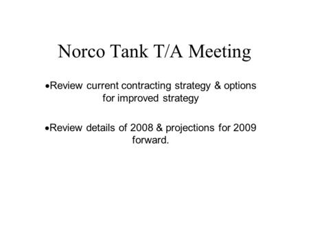 Norco Tank T/A Meeting  Review current contracting strategy & options for improved strategy  Review details of 2008 & projections for 2009 forward.
