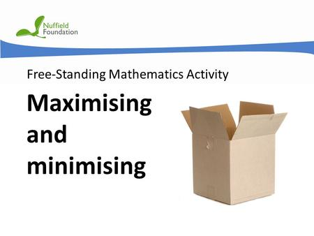 © Nuffield Foundation 2011 Free-Standing Mathematics Activity Maximising and minimising.
