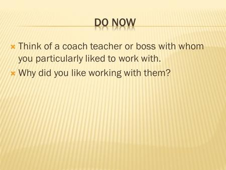  Think of a coach teacher or boss with whom you particularly liked to work with.  Why did you like working with them?