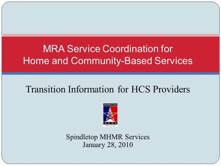 Transition Information for HCS Providers Spindletop MHMR Services January 28, 2010 MRA Service Coordination for Home and Community-Based Services.
