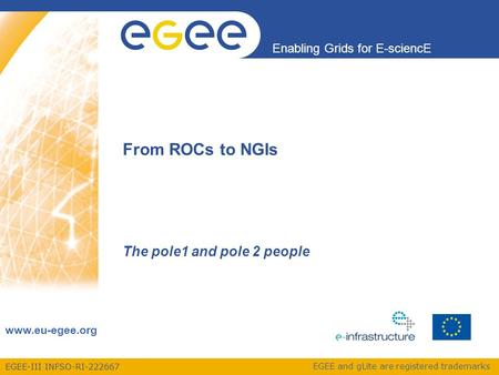EGEE-III INFSO-RI-222667 Enabling Grids for E-sciencE www.eu-egee.org EGEE and gLite are registered trademarks From ROCs to NGIs The pole1 and pole 2 people.