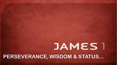 PERSEVERANCE, WISDOM & STATUS…. 1 James, a servant of God and of the Lord Jesus Christ, To the twelve tribes scattered among the nations: Greetings.
