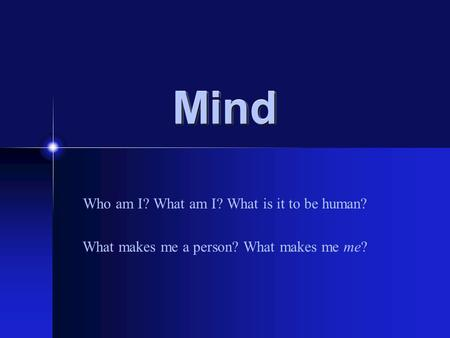 MindMind Who am I? What am I? What is it to be human? What makes me a person? What makes me me?