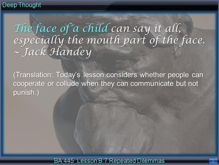 1 1 Deep Thought BA 445 Lesson B.7 Repeated Dilemmas The face of a child can say it all, especially the mouth part of the face. ~ Jack Handey. (Translation:
