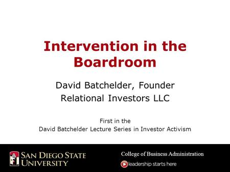 College of Business Administration Intervention in the Boardroom David Batchelder, Founder Relational Investors LLC First in the David Batchelder Lecture.