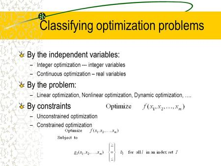 Classifying optimization problems By the independent variables: –Integer optimization --- integer variables –Continuous optimization – real variables By.