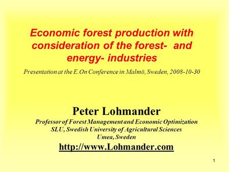 1 Economic forest production with consideration of the forest- and energy- industries Presentation at the E.On Conference in Malmö, Sweden, 2008-10-30.