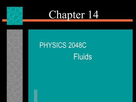 Chapter 14 PHYSICS 2048C Fluids. What Is a Fluid?  A fluid, in contrast to a solid, is a substance that can flow.  Fluids conform to the boundaries.