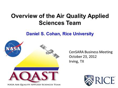 Overview of the Air Quality Applied Sciences Team Daniel S. Cohan, Rice University CenSARA Business Meeting October 23, 2012 Irving, TX.
