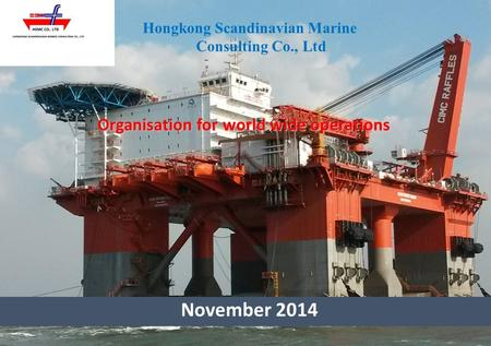 Organisation for world wide operations Hongkong Scandinavian Marine Consulting Co., Ltd November 2014.