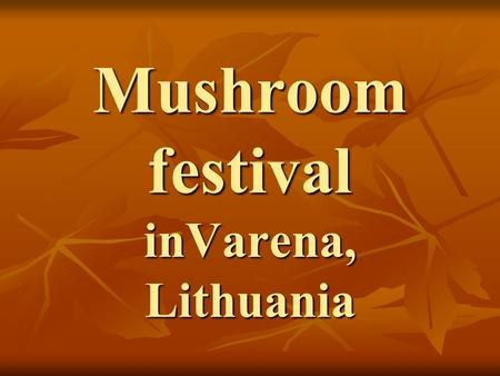 Mushroom festival inVarena, Lithuania. As the capital of forests and mushrooms, the city of Varena attracts locals and tourists to the annual Mushroom.