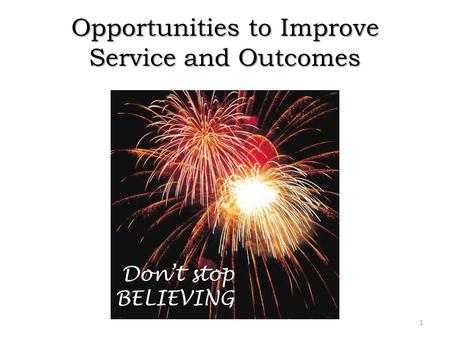 Opportunities to Improve Service and Outcomes 1 Don't stop BELIEVING.