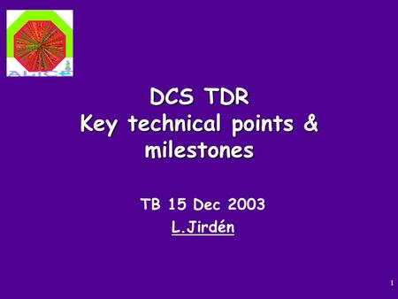 1 DCS TDR Key technical points & milestones TB 15 Dec 2003 L.Jirdén.