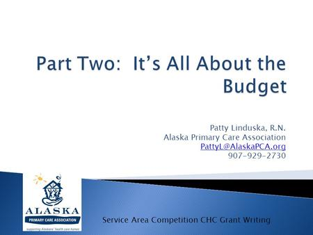 Patty Linduska, R.N. Alaska Primary Care Association 907-929-2730 Service Area Competition CHC Grant Writing.
