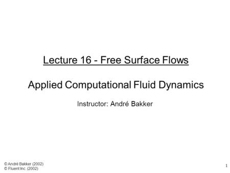 1 Lecture 16 - Free Surface Flows Applied Computational Fluid Dynamics Instructor: André Bakker © André Bakker (2002) © Fluent Inc. (2002)