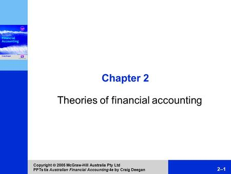 Copyright  2005 McGraw-Hill Australia Pty Ltd PPTs t/a Australian Financial Accounting 4e by Craig Deegan 2–1 Chapter 2 Theories of financial accounting.