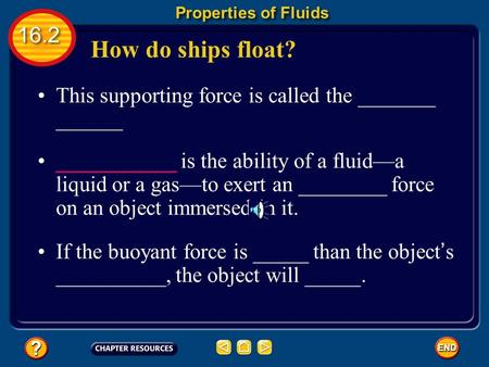 How do ships float? Properties of Fluids 16.2 This supporting force is called the _______ ______ ___________ is the ability of a fluid—a liquid or a gas—to.