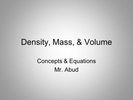 Density, Mass, & Volume Concepts & Equations Mr. Abud.