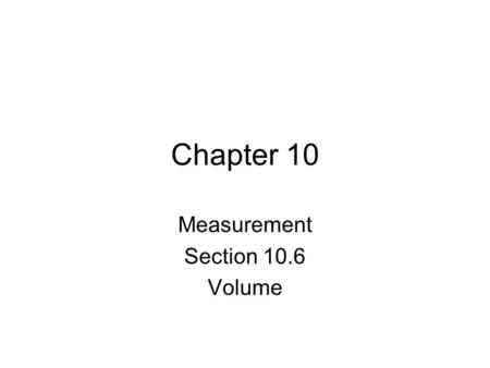 Chapter 10 Measurement Section 10.6 Volume. The volume of a three-dimensional shape is a measure of how much space it fills up or sometimes we say how.