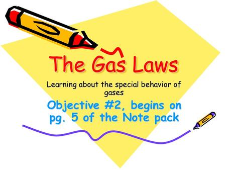The Gas Laws Learning about the special behavior of gases Objective #2, begins on pg. 5 of the Note pack.