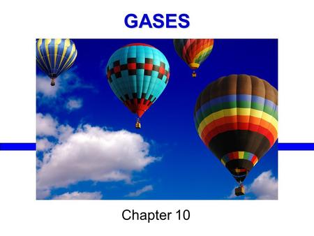 GASES Chapter 10. Example: Air 78% nitrogen 21% oxygen Molecules only take up about 0.1% of total volume (the rest is empty space)  extremely low density.