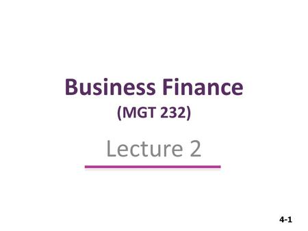 4-1 Business Finance (MGT 232) Lecture 2. 4-2 Business Finance Introduction Introduction (Role of Financial management (Cont..))