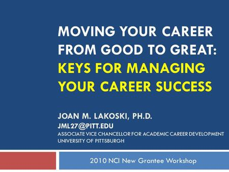 MOVING YOUR CAREER FROM GOOD TO GREAT: KEYS FOR MANAGING YOUR CAREER SUCCESS JOAN M. LAKOSKI, PH.D. ASSOCIATE VICE CHANCELLOR FOR ACADEMIC.