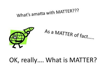 As a MATTER of fact….. What's amatta with MATTER??? OK, really…. What is MATTER?