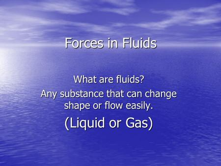 Forces in Fluids What are fluids? Any substance that can change shape or flow easily. (Liquid or Gas)