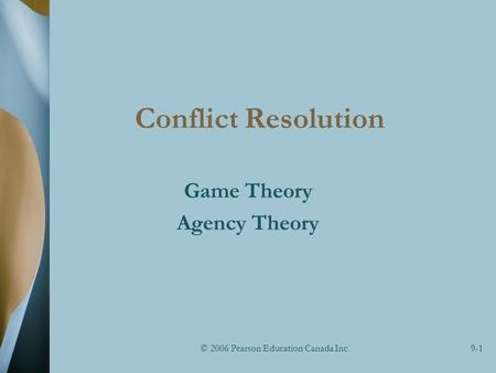 © 2006 Pearson Education Canada Inc.9-1 Conflict Resolution Game Theory Agency Theory.