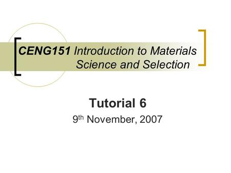 CENG151 Introduction to Materials Science and Selection Tutorial 6 9 th November, 2007.