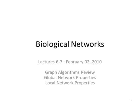 Biological Networks Lectures 6-7 : February 02, 2010 Graph Algorithms Review Global Network Properties Local Network Properties 1.