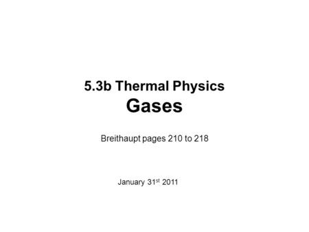 5.3b Thermal Physics Gases Breithaupt pages 210 to 218 January 31 st 2011.