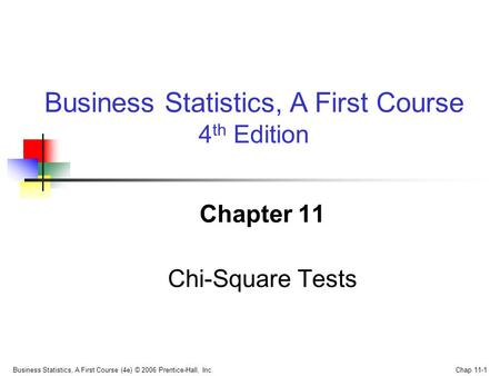 Business Statistics, A First Course (4e) © 2006 Prentice-Hall, Inc. Chap 11-1 Chapter 11 Chi-Square Tests Business Statistics, A First Course 4 th Edition.