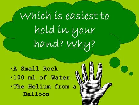 A Small Rock 100 ml of Water The Helium from a Balloon Which is easiest to hold in your hand? Why?