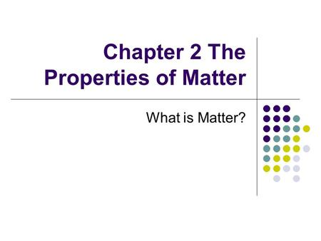 Chapter 2 The Properties of Matter What is Matter?