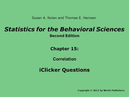 Statistics for the Behavioral Sciences Second Edition Chapter 15: Correlation iClicker Questions Copyright © 2012 by Worth Publishers Susan A. Nolan and.