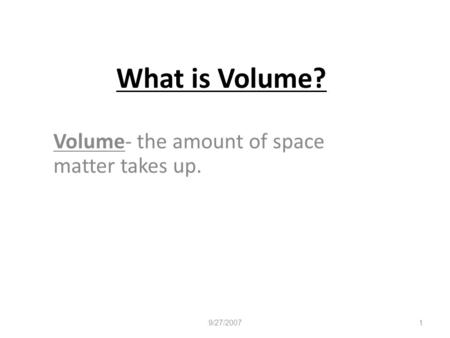 What is Volume? Volume- the amount of space matter takes up. 9/27/2007 1.
