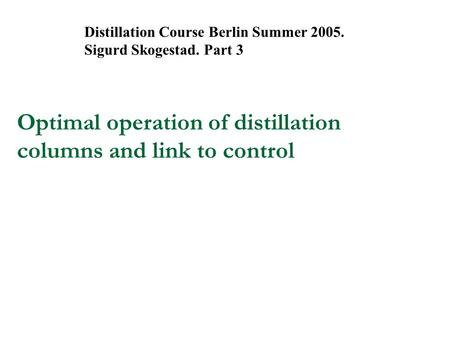 Optimal operation of distillation columns and link to control Distillation Course Berlin Summer 2005. Sigurd Skogestad. Part 3.