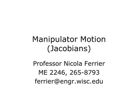 Manipulator Motion (Jacobians) Professor Nicola Ferrier ME 2246, 265-8793