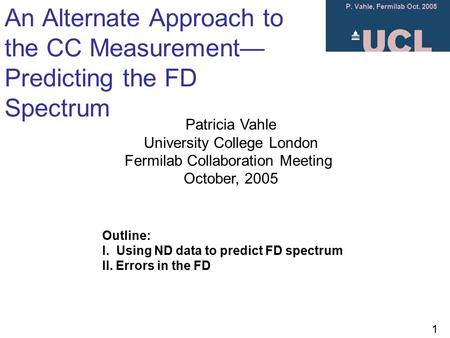 P. Vahle, Fermilab Oct. 2005 1 An Alternate Approach to the CC Measurement— Predicting the FD Spectrum Patricia Vahle University College London Fermilab.