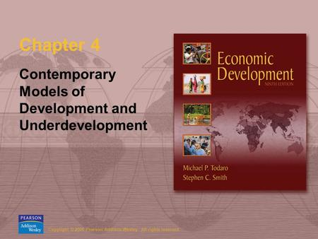 Copyright © 2006 Pearson Addison-Wesley. All rights reserved. Chapter 4 Contemporary Models of Development and Underdevelopment.