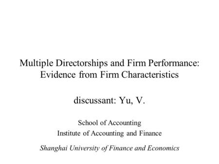 Multiple Directorships and Firm Performance: Evidence from Firm Characteristics discussant: Yu, V. School of Accounting Institute of Accounting and Finance.